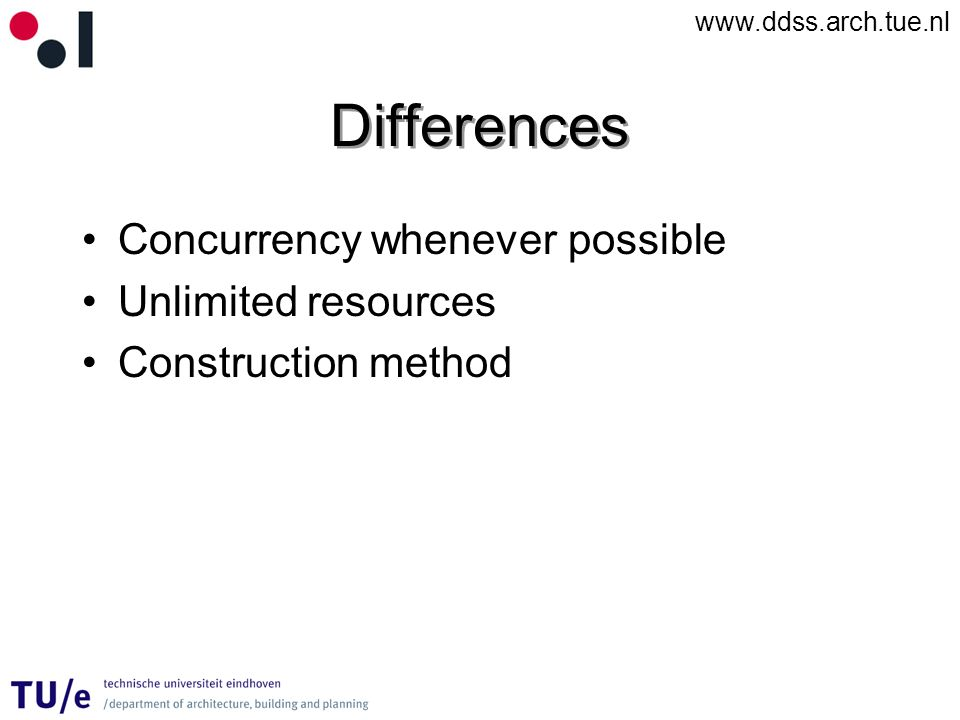 www.ddss.arch.tue.nl Differences Concurrency whenever possible Unlimited resources Construction method