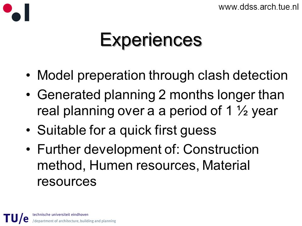 www.ddss.arch.tue.nl Experiences Model preperation through clash detection Generated planning 2 months longer than real planning over a a period of 1