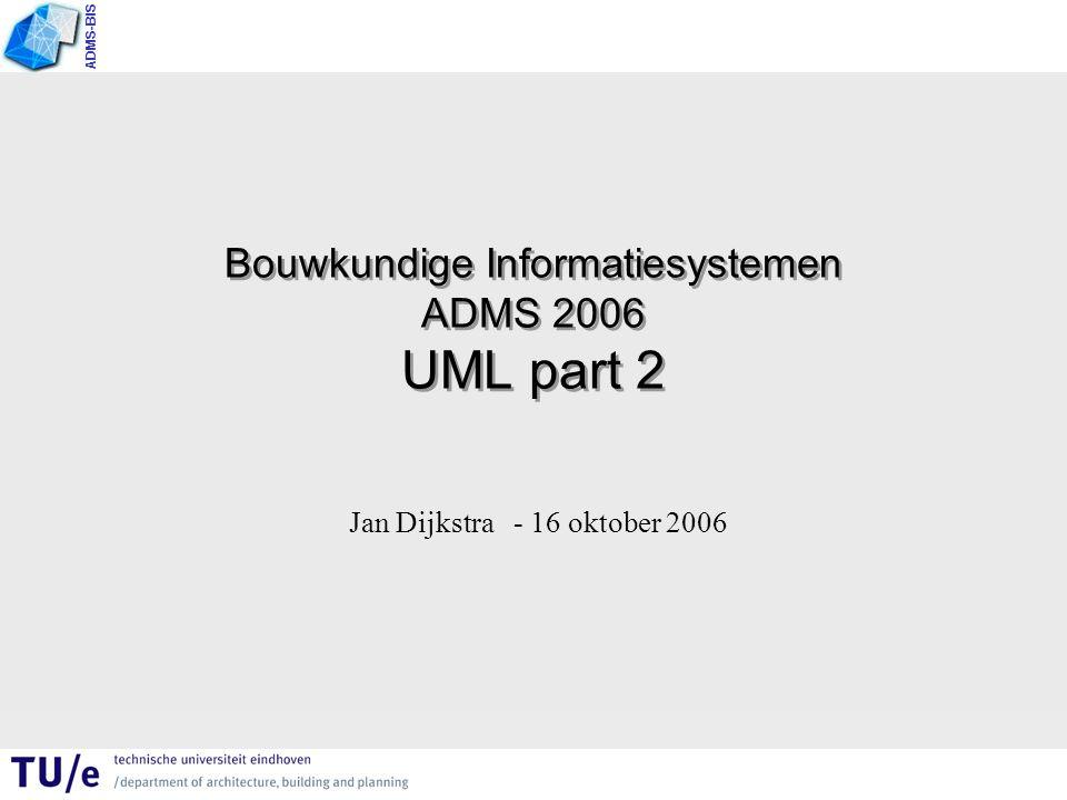 ADMS-BIS Bouwkundige Informatiesystemen ADMS 2006 UML part 2 Jan Dijkstra - 16 oktober 2006