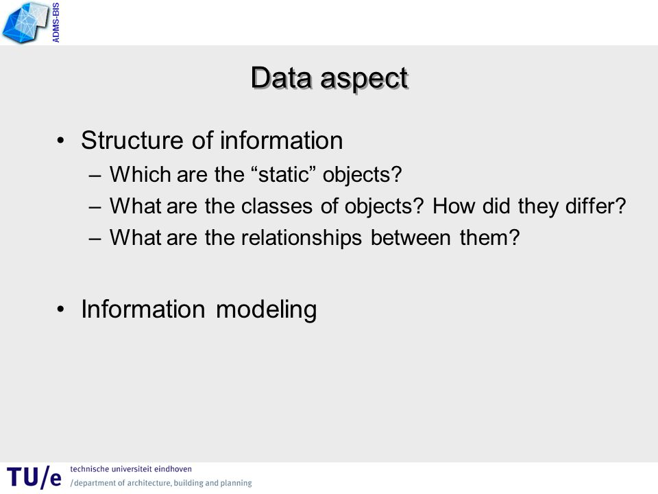 ADMS-BIS Basic concept of information modeling An information system has to represent information about objects (entities) that occurs in the UoD (Universe of Discourse) associated with its application domain.