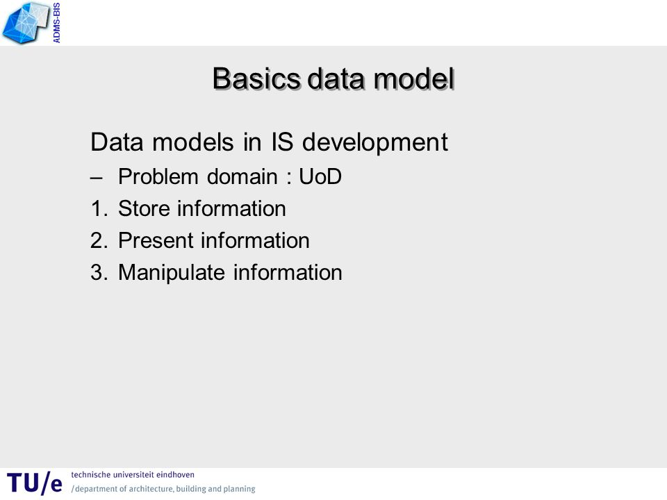 ADMS-BIS Basics data model Data models in IS development –Problem domain : UoD 1.Store information 2.Present information 3.Manipulate information