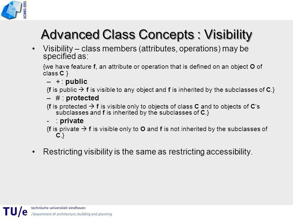 ADMS-BIS Advanced Class Concepts : Visibility Visibility – class members (attributes, operations) may be specified as: {we have feature f, an attribute or operation that is defined on an object O of class C } –+: public {f is public  f is visible to any object and f is inherited by the subclasses of C.} –# : protected {f is protected  f is visible only to objects of class C and to objects of C's subclasses and f is inherited by the subclasses of C.} - : private {f is private  f is visible only to O and f is not inherited by the subclasses of C.} Restricting visibility is the same as restricting accessibility.