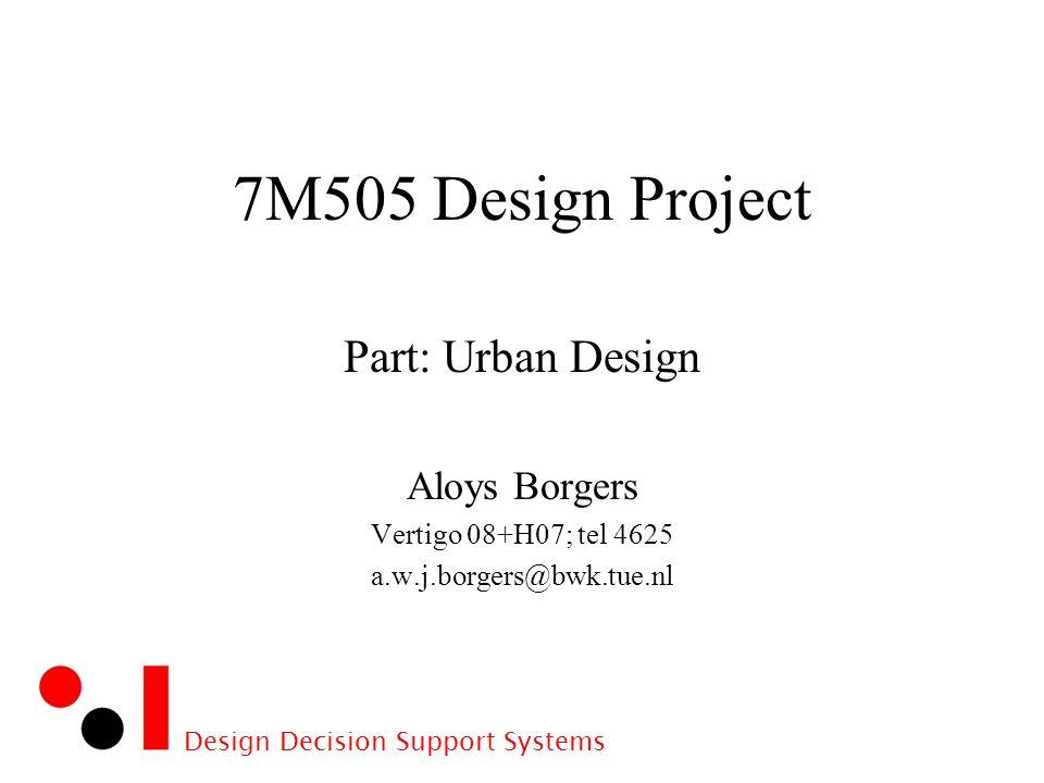 Design Decision Support Systems 7M505 Design Project Part: Urban Design Aloys Borgers Vertigo 08+H07; tel 4625 a.w.j.borgers@bwk.tue.nl