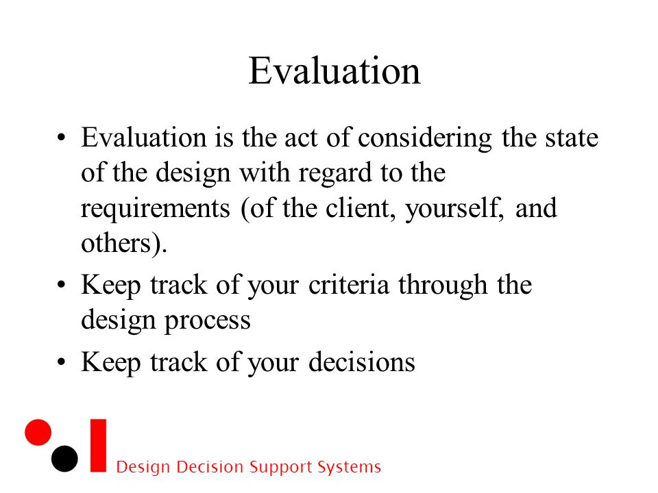 Design Decision Support Systems Evaluation Evaluation is the act of considering the state of the design with regard to the requirements (of the client, yourself, and others).