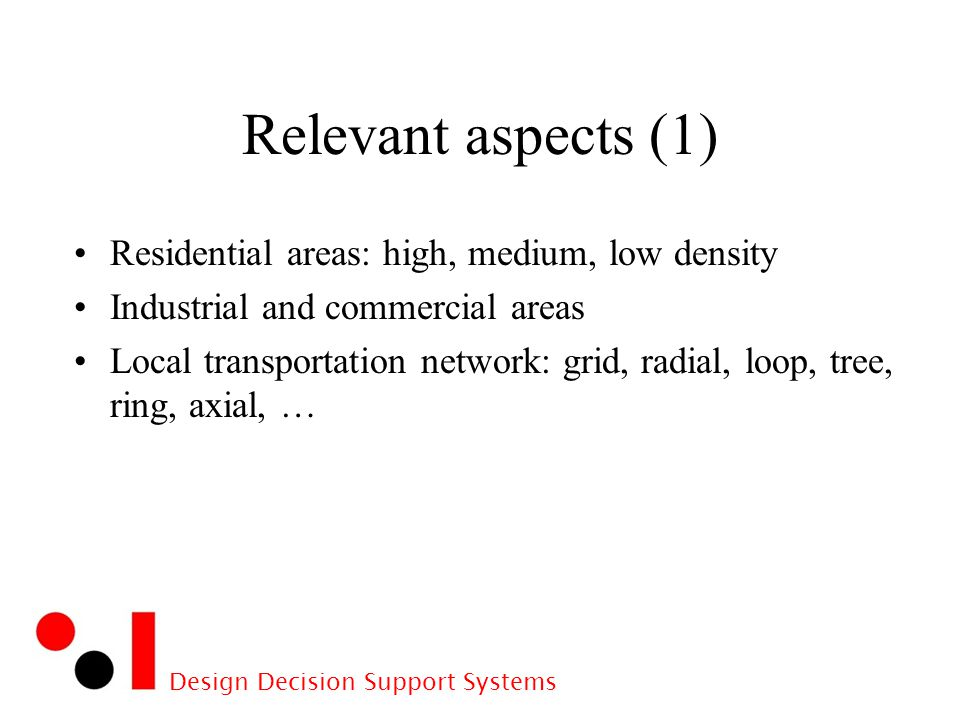 Design Decision Support Systems Relevant aspects (1) Residential areas: high, medium, low density Industrial and commercial areas Local transportation network: grid, radial, loop, tree, ring, axial, …