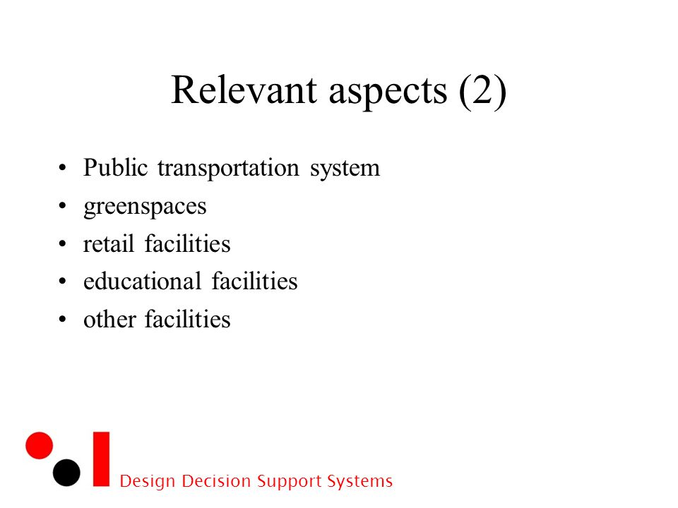 Design Decision Support Systems Relevant aspects (2) Public transportation system greenspaces retail facilities educational facilities other facilities