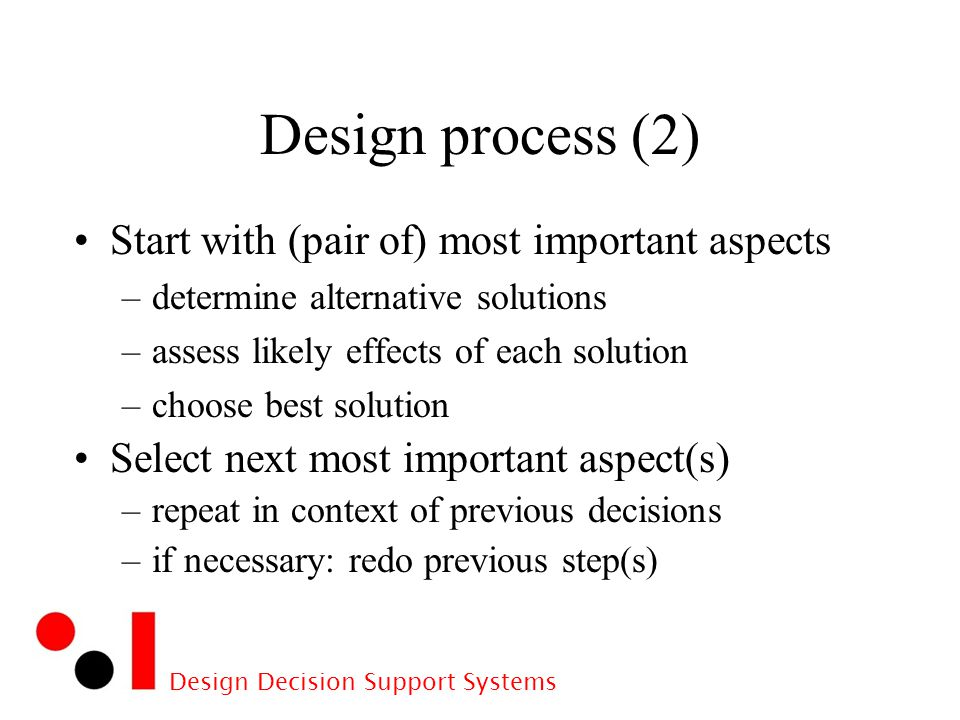 Design Decision Support Systems Design process (2) Start with (pair of) most important aspects –determine alternative solutions –assess likely effects of each solution –choose best solution Select next most important aspect(s) –repeat in context of previous decisions –if necessary: redo previous step(s)