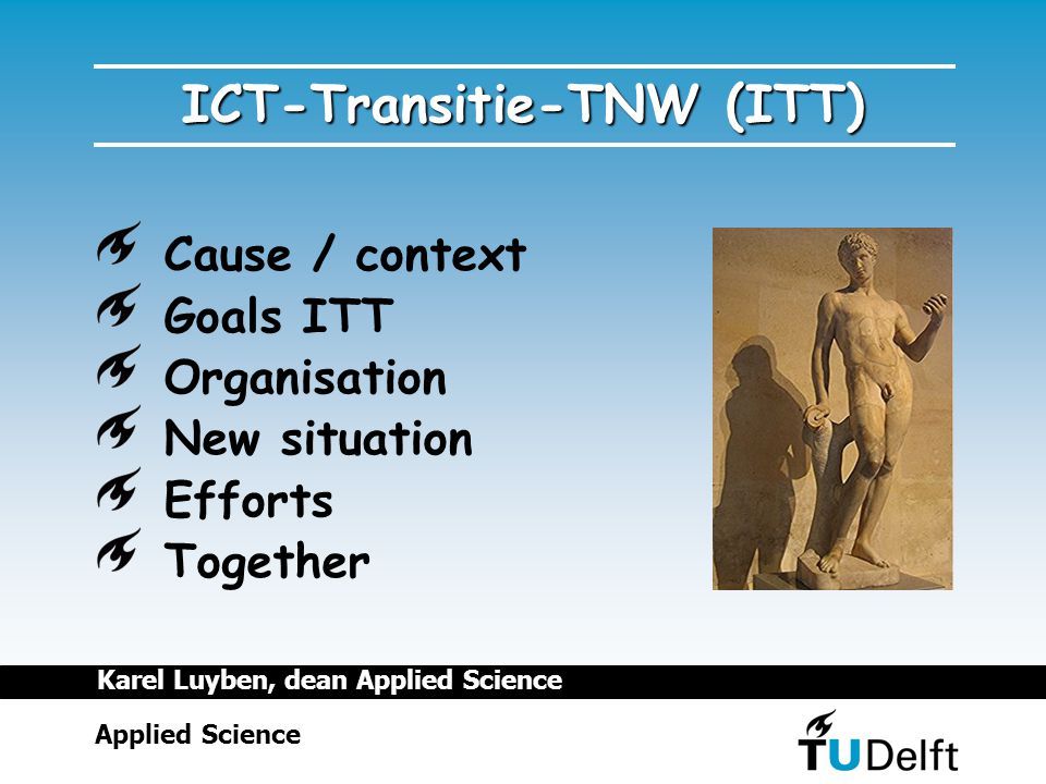 ICT-Transitie-TNW (ITT) Cause / context Goals ITT Organisation New situation Efforts Together Applied Science Karel Luyben, dean Applied Science