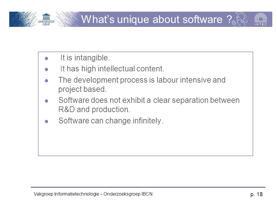 Vakgroep Informatietechnologie – Onderzoeksgroep IBCN p. 18 What's unique about software ? It is intangible. It has high intellectual content. The dev