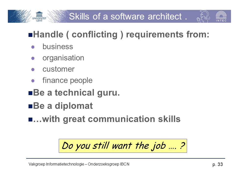 Vakgroep Informatietechnologie – Onderzoeksgroep IBCN p. 33 Skills of a software architect. Handle ( conflicting ) requirements from: business organis