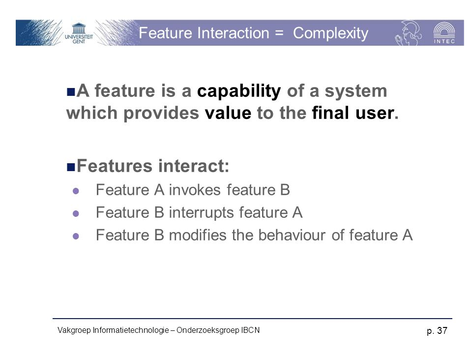 Vakgroep Informatietechnologie – Onderzoeksgroep IBCN p. 37 Feature Interaction = Complexity A feature is a capability of a system which provides valu