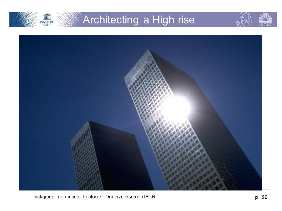 Vakgroep Informatietechnologie – Onderzoeksgroep IBCN p. 39 Architecting a High rise