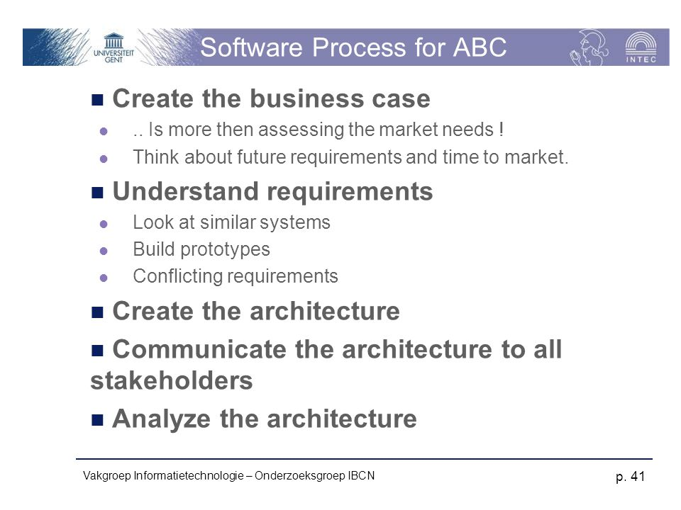 Vakgroep Informatietechnologie – Onderzoeksgroep IBCN p. 41 Software Process for ABC Create the business case.. Is more then assessing the market need