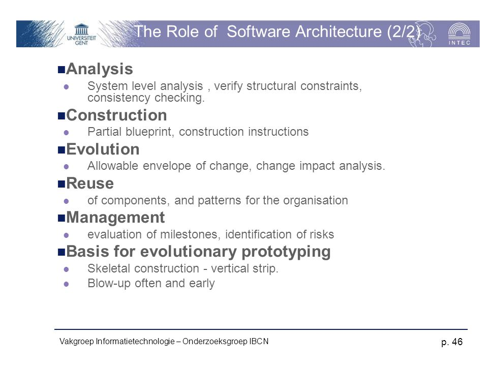 Vakgroep Informatietechnologie – Onderzoeksgroep IBCN p. 46 The Role of Software Architecture (2/2) Analysis System level analysis, verify structural