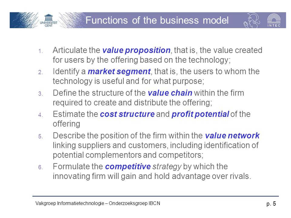 Vakgroep Informatietechnologie – Onderzoeksgroep IBCN p. 5 Functions of the business model 1. Articulate the value proposition, that is, the value cre