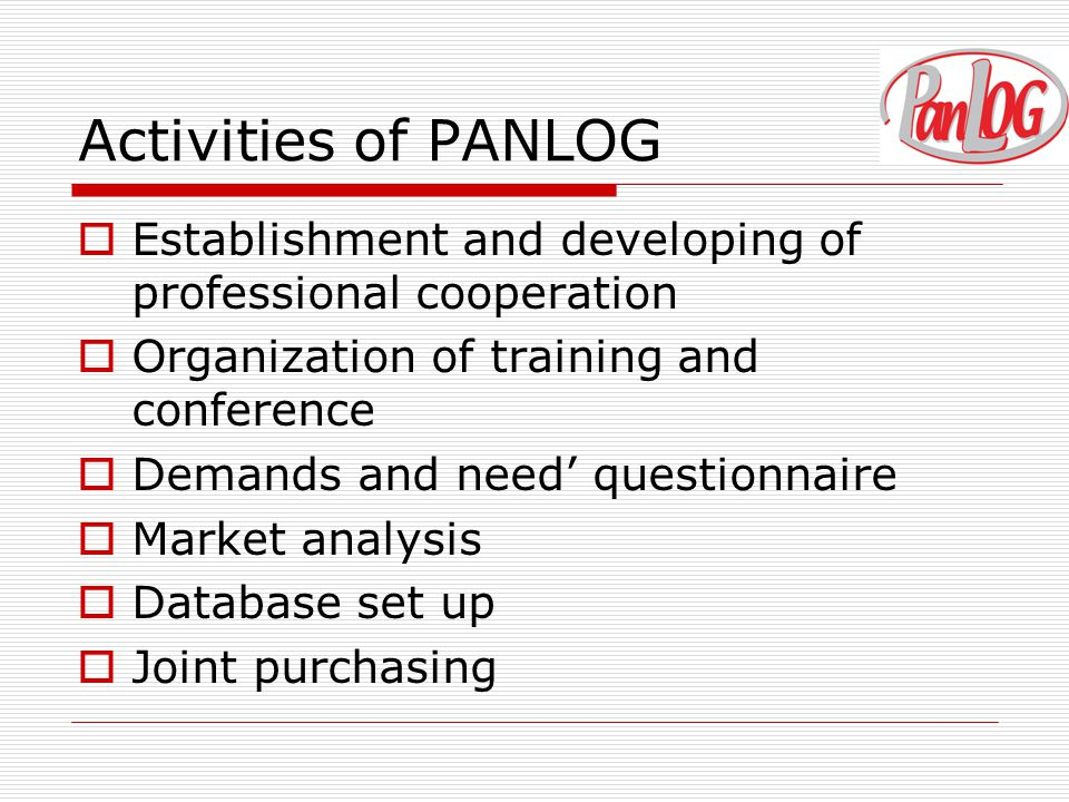 Activities of PANLOG  Establishment and developing of professional cooperation  Organization of training and conference  Demands and need' questionnaire  Market analysis  Database set up  Joint purchasing