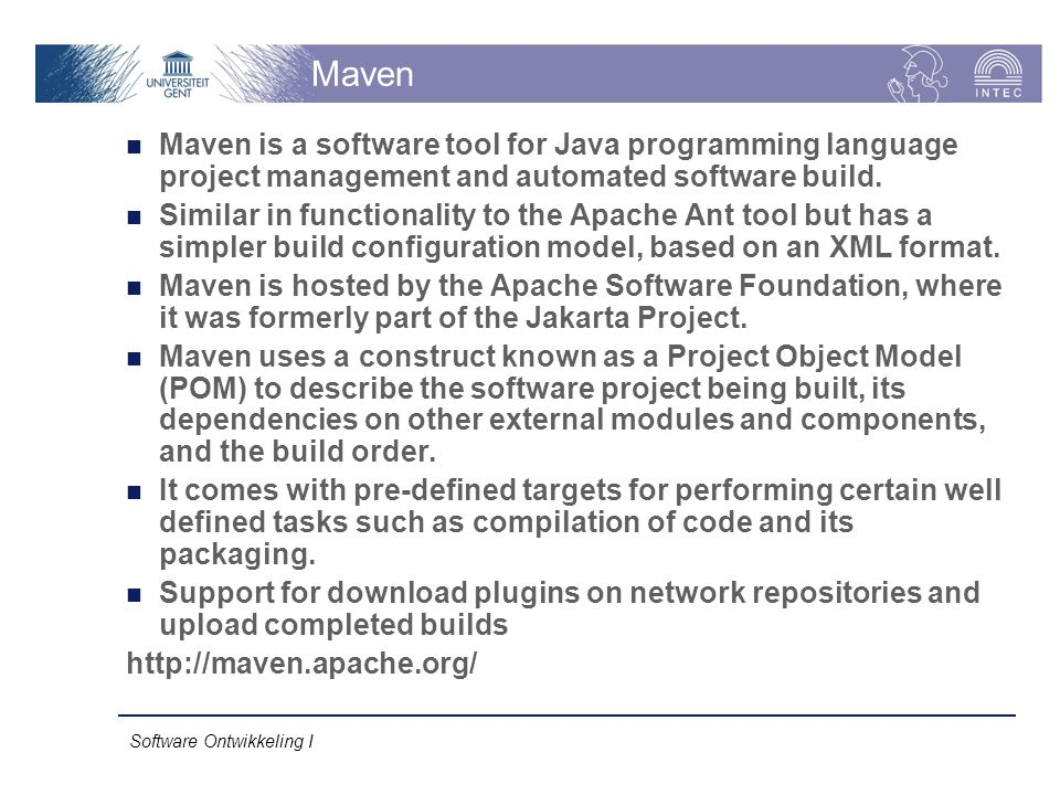Software Ontwikkeling I Maven Maven is a software tool for Java programming language project management and automated software build. Similar in funct