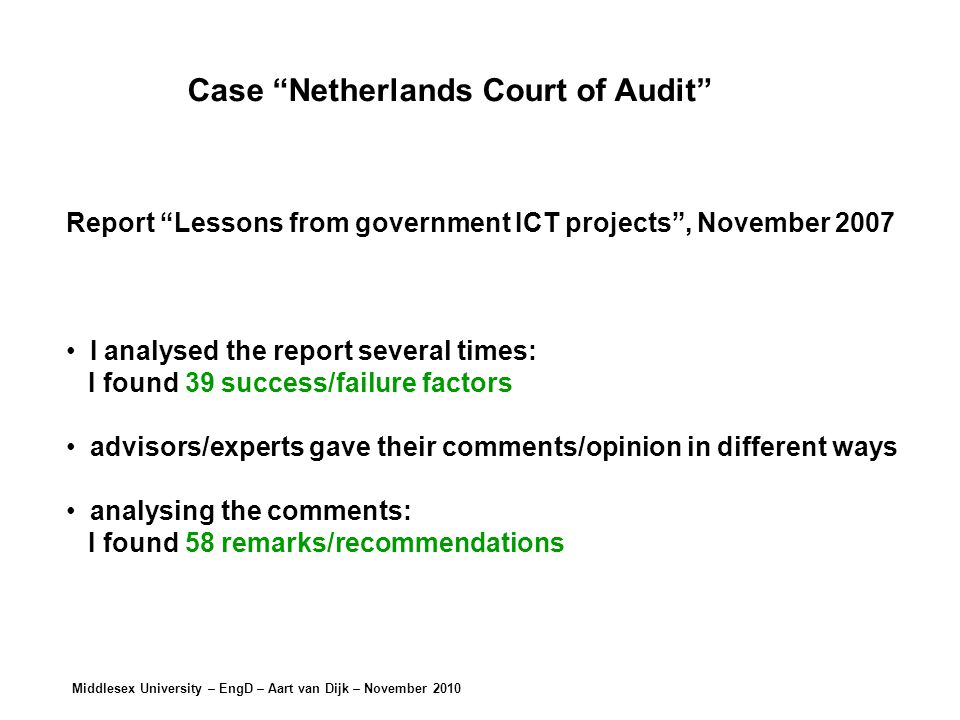 Middlesex University – EngD – Aart van Dijk – November 2010 Case Netherlands Court of Audit Report Lessons from government ICT projects , November 2007 I analysed the report several times: I found 39 success/failure factors advisors/experts gave their comments/opinion in different ways analysing the comments: I found 58 remarks/recommendations