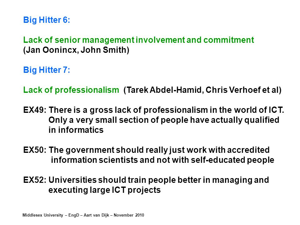 Middlesex University – EngD – Aart van Dijk – November 2010 Big Hitter 6: Lack of senior management involvement and commitment (Jan Oonincx, John Smith) Big Hitter 7: Lack of professionalism (Tarek Abdel-Hamid, Chris Verhoef et al) EX49: There is a gross lack of professionalism in the world of ICT.