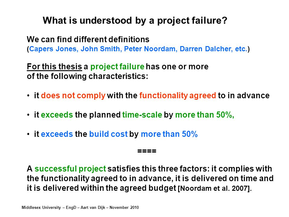 Middlesex University – EngD – Aart van Dijk – November 2010 Success/failure factors that are mentioned the Big Hitters (BH) CJCJ MEME KYKY LMLM JRJR JOJO NBNB PNPN Total Poor project management (BH01)++++++++8 Deadlines are unrealistic (BH02)++++4 Poor communication (BH03)++++4 Incomplete/weak definition requirements (BH04) ++++4 Insufficient involvement of future users (BH05) ++++4 Success/failure factors that are mentioned the Big Hitters *) *) Big Hitters: are the most important (most common, often mentioned) success and failure factors.