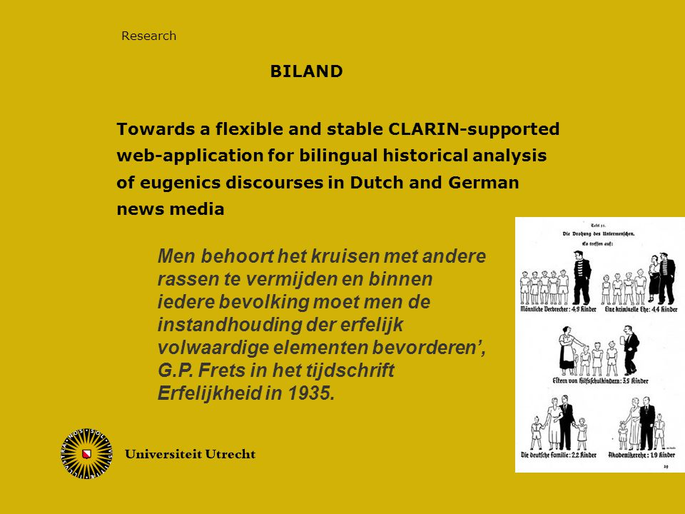 Towards a flexible and stable CLARIN-supported web-application for bilingual historical analysis of eugenics discourses in Dutch and German news media 9/15/2014 Research Men behoort het kruisen met andere rassen te vermijden en binnen iedere bevolking moet men de instandhouding der erfelijk volwaardige elementen bevorderen', G.P.