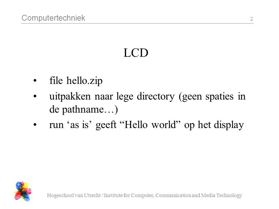 Computertechniek Hogeschool van Utrecht / Institute for Computer, Communication and Media Technology 2 LCD file hello.zip uitpakken naar lege directory (geen spaties in de pathname…) run 'as is' geeft Hello world op het display