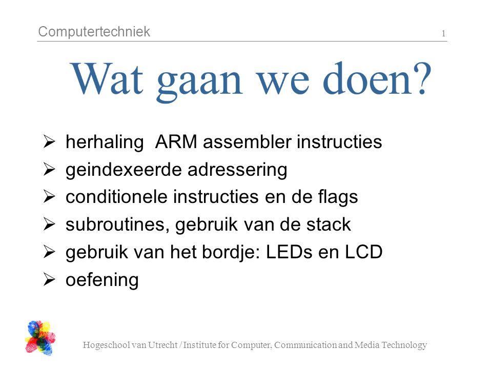 Computertechniek Hogeschool van Utrecht / Institute for Computer, Communication and Media Technology 1  herhaling ARM assembler instructies  geindexeerde adressering  conditionele instructies en de flags  subroutines, gebruik van de stack  gebruik van het bordje: LEDs en LCD  oefening