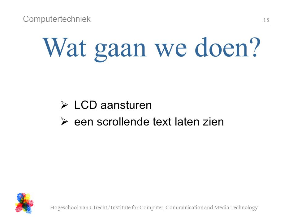 Computertechniek Hogeschool van Utrecht / Institute for Computer, Communication and Media Technology 18  LCD aansturen  een scrollende text laten zien