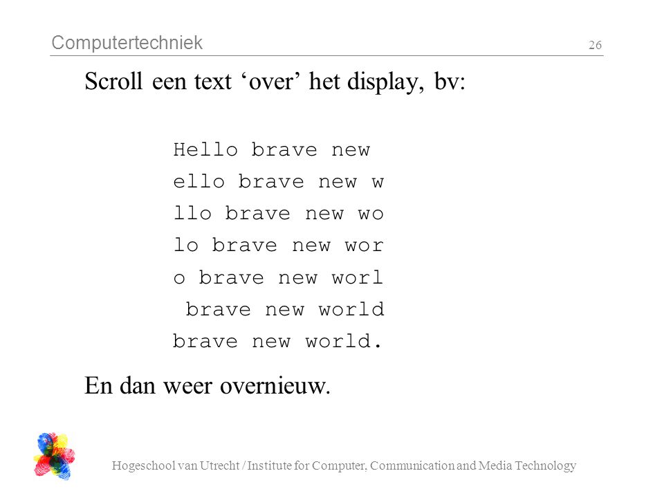 Computertechniek Hogeschool van Utrecht / Institute for Computer, Communication and Media Technology 26 Scroll een text 'over' het display, bv: Hello brave new ello brave new w llo brave new wo lo brave new wor o brave new worl brave new world brave new world.
