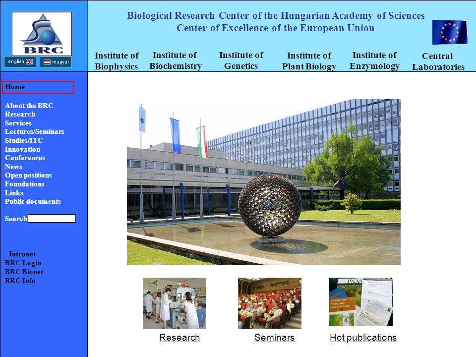 Biological Research Center of the Hungarian Academy of Sciences Center of Excellence of the European Union Home About the BRC Research Services Lectures/Seminars Studies/ITC Innovation Conferences News Open positions Foundations Links Public documents Search Intranet BRC Login BRC Bionet BRC Info Institute of Biophysics Institute of Biochemistry Institute of Genetics Institute of Plant Biology Institute of Enzymology Central Laboratories ResearchSeminarsHot publications