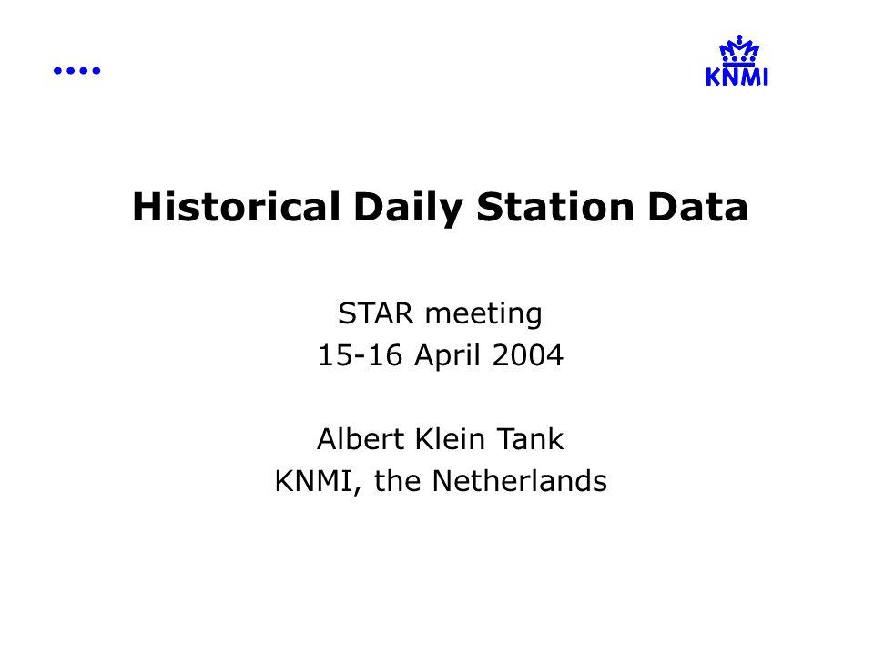 Historical Daily Station Data STAR meeting 15-16 April 2004 Albert Klein Tank KNMI, the Netherlands