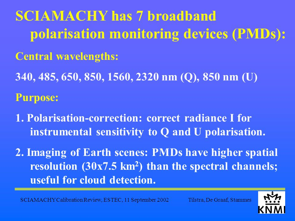 SCIAMACHY Calibration Review, ESTEC, 11 September 2002 Tilstra, De Graaf, Stammes SCIAMACHY has 7 broadband polarisation monitoring devices (PMDs): Central wavelengths: 340, 485, 650, 850, 1560, 2320 nm (Q), 850 nm (U) Purpose: 1.