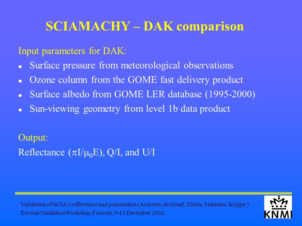 Validation of SCIA's reflectance and polarisation (Acarreta, de Graaf, Tilstra, Stammes, Krijger ) Envisat Validation Workshop, Frascati, 9-13 December 2002 SCIAMACHY – DAK comparison Input parameters for DAK: Surface pressure from meteorological observations Ozone column from the GOME fast delivery product Surface albedo from GOME LER database (1995-2000) Sun-viewing geometry from level 1b data product Output: Reflectance (  I/  0 E), Q/I, and U/I