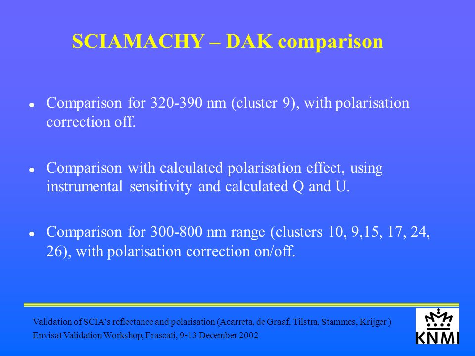 Validation of SCIA's reflectance and polarisation (Acarreta, de Graaf, Tilstra, Stammes, Krijger ) Envisat Validation Workshop, Frascati, 9-13 December 2002 SCIAMACHY – DAK comparison Comparison for 320-390 nm (cluster 9), with polarisation correction off.