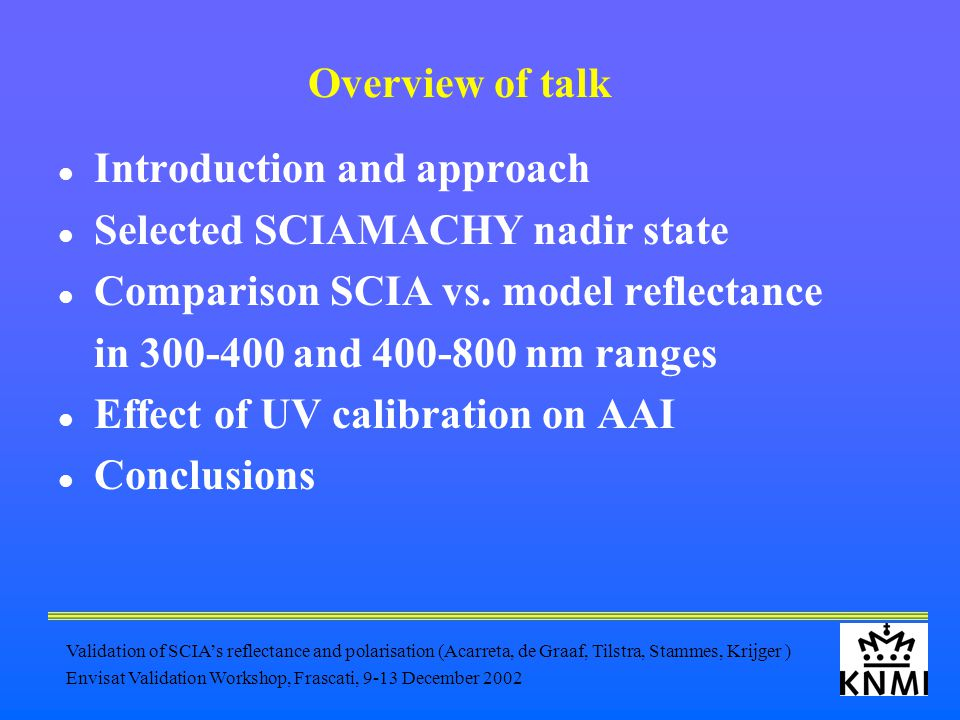 Validation of SCIA's reflectance and polarisation (Acarreta, de Graaf, Tilstra, Stammes, Krijger ) Envisat Validation Workshop, Frascati, 9-13 December 2002 Overview of talk Introduction and approach Selected SCIAMACHY nadir state Comparison SCIA vs.