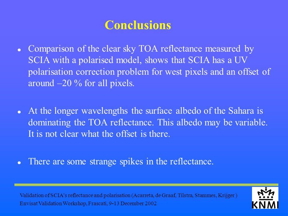 Validation of SCIA's reflectance and polarisation (Acarreta, de Graaf, Tilstra, Stammes, Krijger ) Envisat Validation Workshop, Frascati, 9-13 December 2002 Conclusions Comparison of the clear sky TOA reflectance measured by SCIA with a polarised model, shows that SCIA has a UV polarisation correction problem for west pixels and an offset of around –20 % for all pixels.