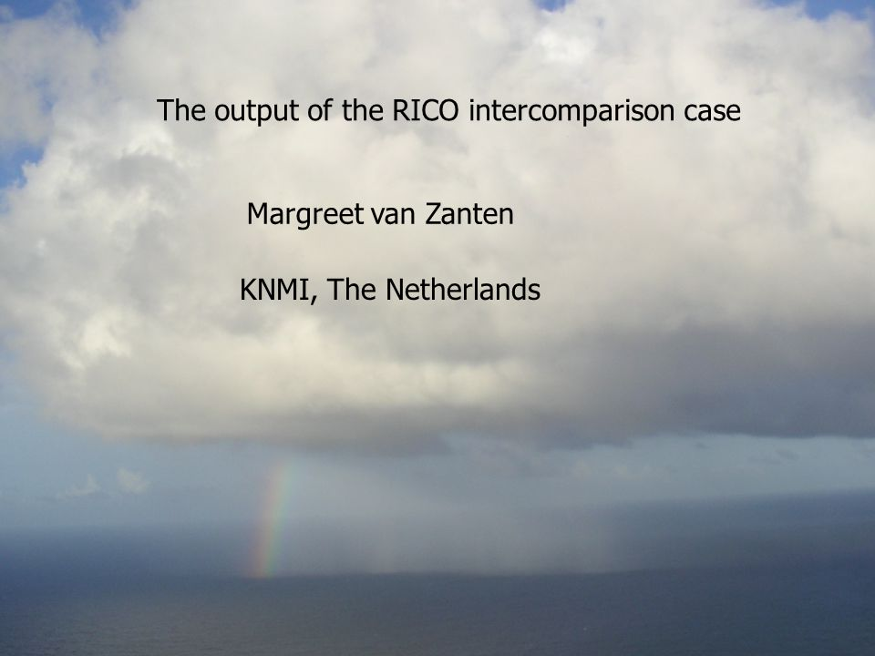 The output of the RICO intercomparison case Margreet van Zanten Photo courtesy Bjorn Stevens KNMI, The Netherlands