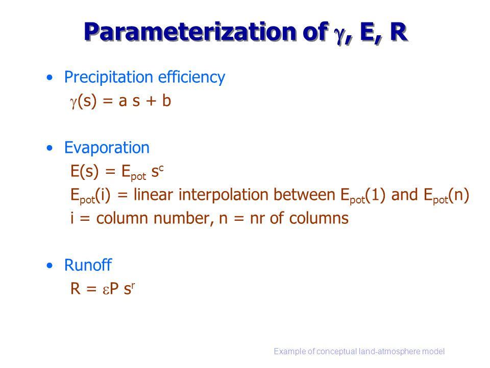 Example of conceptual land-atmosphere model Parameterization of , E, R Precipitation efficiency  (s) = a s + b Evaporation E(s) = E pot s c E pot (i) = linear interpolation between E pot (1) and E pot (n) i = column number, n = nr of columns Runoff R =  P s r