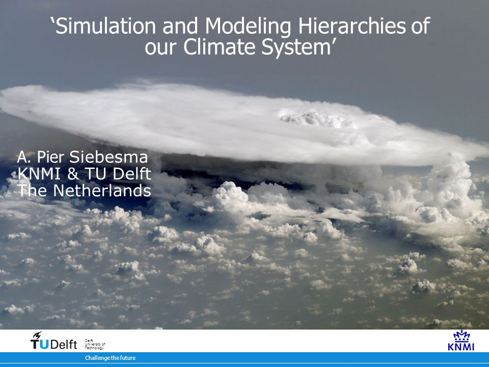 7 oktober 2009 Challenge the future Delft University of Technology 'Simulation and Modeling Hierarchies of our Climate System' A. Pier Siebesma KNMI &