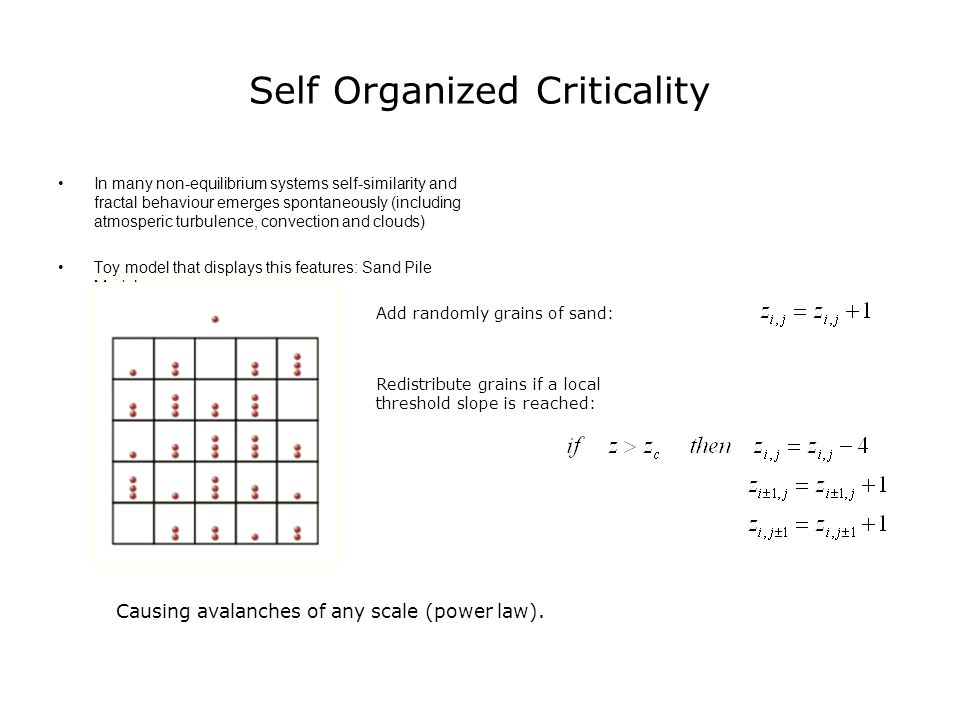 Self Organized Criticality In many non-equilibrium systems self-similarity and fractal behaviour emerges spontaneously (including atmosperic turbulenc