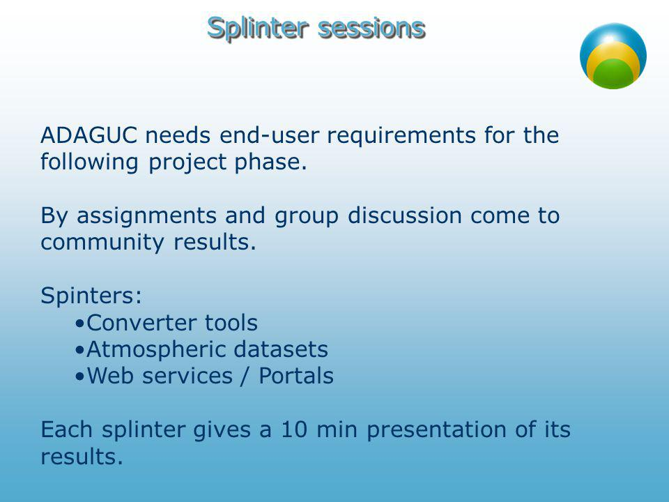 Splinter Converter tools Input parameters / resolution / timescale Which tools are used Data (file) formats (netcdf, hdf, kml, shape…) Metadata Standards Service Oriented Architecture Security Scalability Integration with commercial OGC/GIS products Open source license Hooking up with a Open Source initiative to keep ADAGUC alive after project Integration with more general Portals What are the desired parameters (Sciamachy).