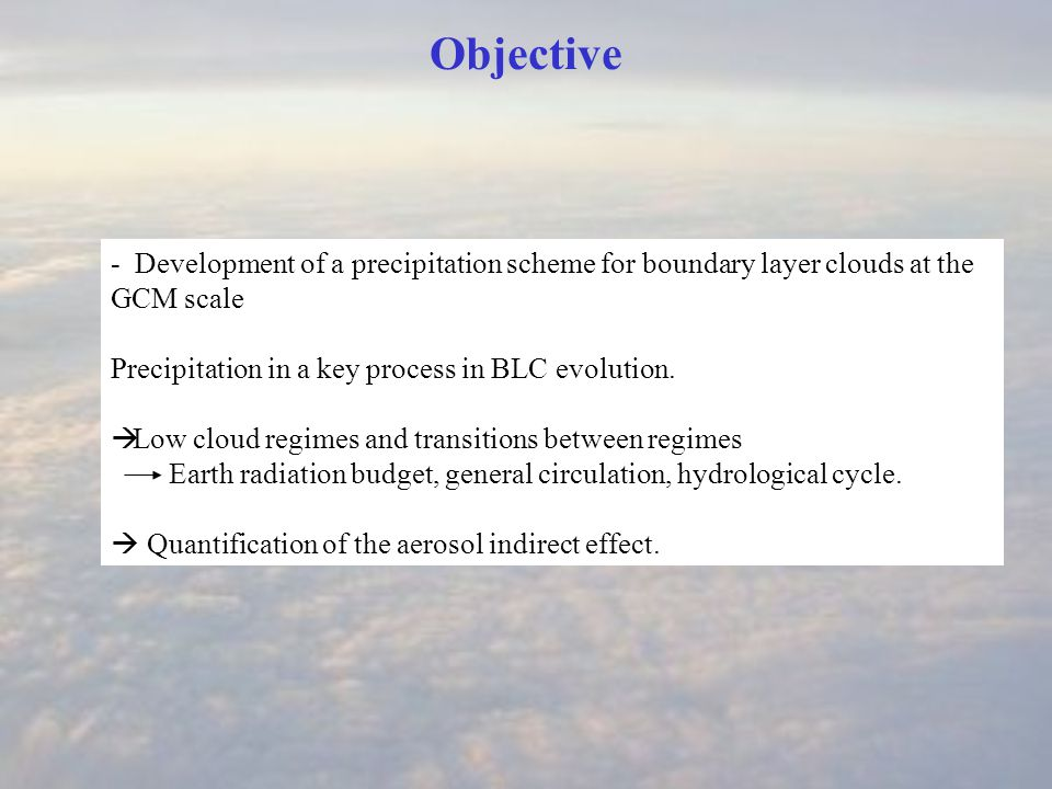 Objective - Development of a precipitation scheme for boundary layer clouds at the GCM scale Precipitation in a key process in BLC evolution.