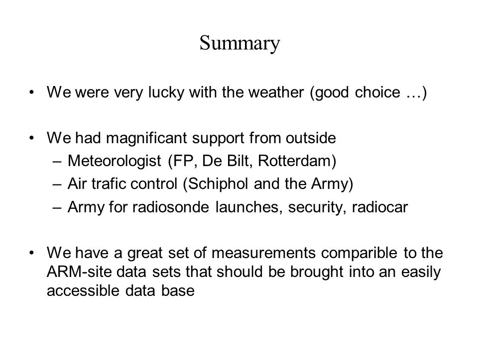 Summary We were very lucky with the weather (good choice …) We had magnificant support from outside –Meteorologist (FP, De Bilt, Rotterdam) –Air trafic control (Schiphol and the Army) –Army for radiosonde launches, security, radiocar We have a great set of measurements comparible to the ARM-site data sets that should be brought into an easily accessible data base