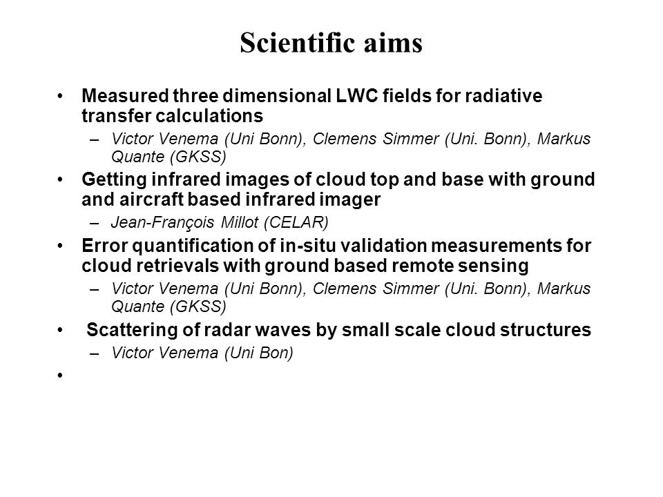 Scientific aims Measured three dimensional LWC fields for radiative transfer calculations –Victor Venema (Uni Bonn), Clemens Simmer (Uni.