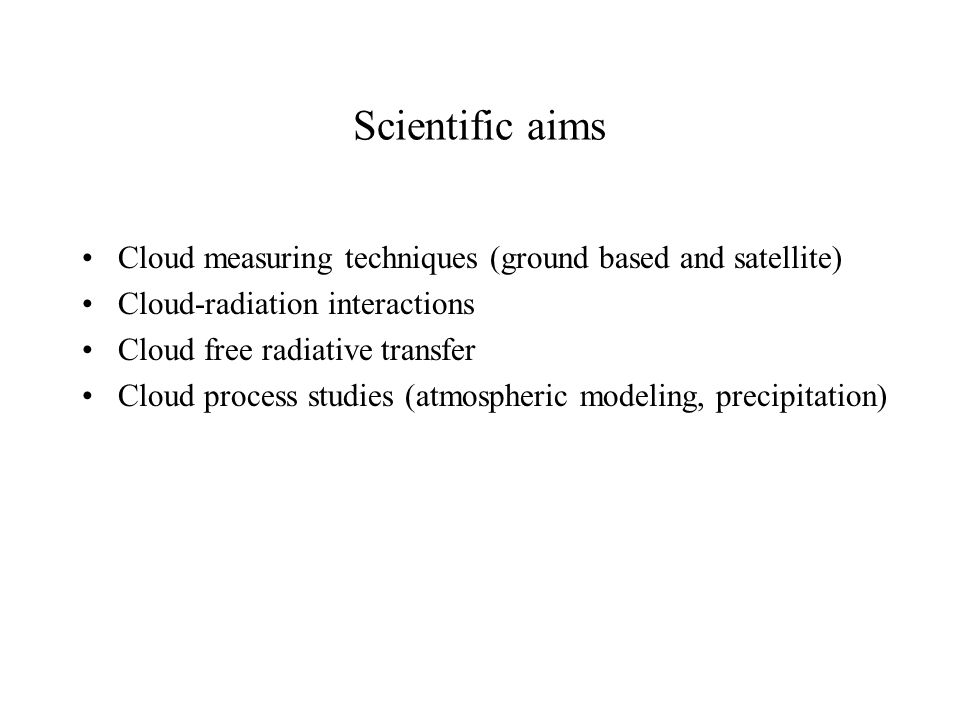 Scientific aims Cloud measuring techniques (ground based and satellite) Cloud-radiation interactions Cloud free radiative transfer Cloud process studies (atmospheric modeling, precipitation)