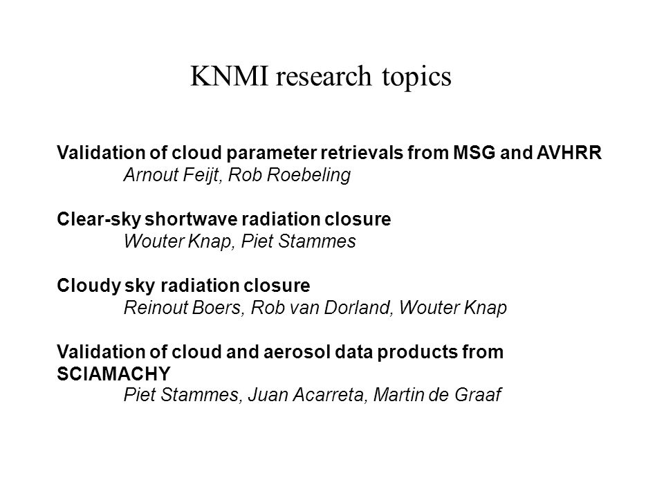 Validation of cloud parameter retrievals from MSG and AVHRR Arnout Feijt, Rob Roebeling Clear-sky shortwave radiation closure Wouter Knap, Piet Stammes Cloudy sky radiation closure Reinout Boers, Rob van Dorland, Wouter Knap Validation of cloud and aerosol data products from SCIAMACHY Piet Stammes, Juan Acarreta, Martin de Graaf