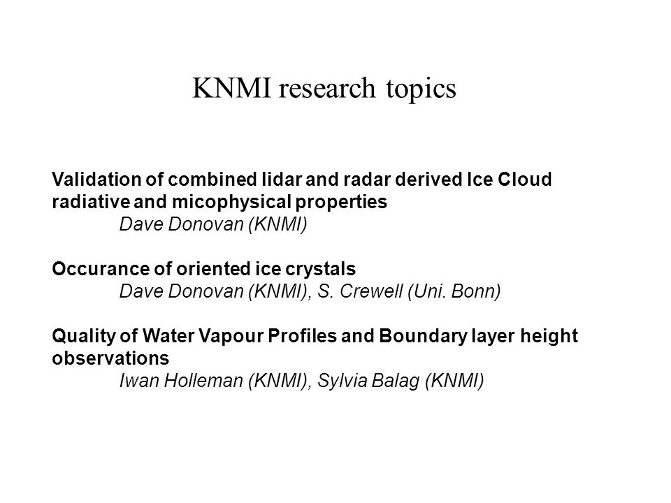 KNMI research topics Validation of combined lidar and radar derived Ice Cloud radiative and micophysical properties Dave Donovan (KNMI) Occurance of oriented ice crystals Dave Donovan (KNMI), S.