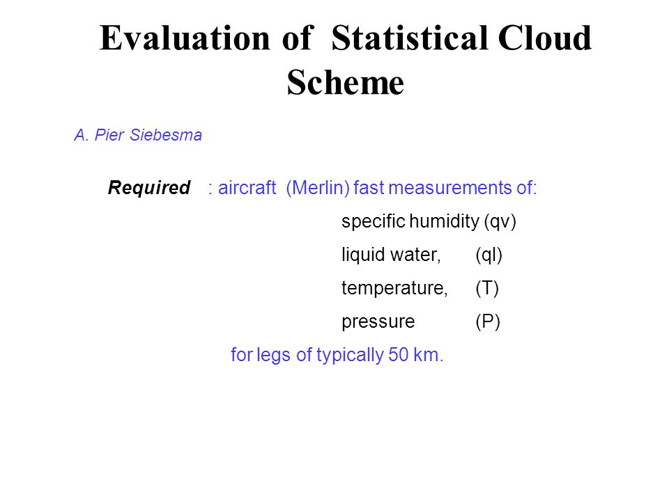 Evaluation of Statistical Cloud Scheme Required: aircraft (Merlin) fast measurements of: specific humidity (qv) liquid water, (ql) temperature, (T) pressure(P) for legs of typically 50 km.