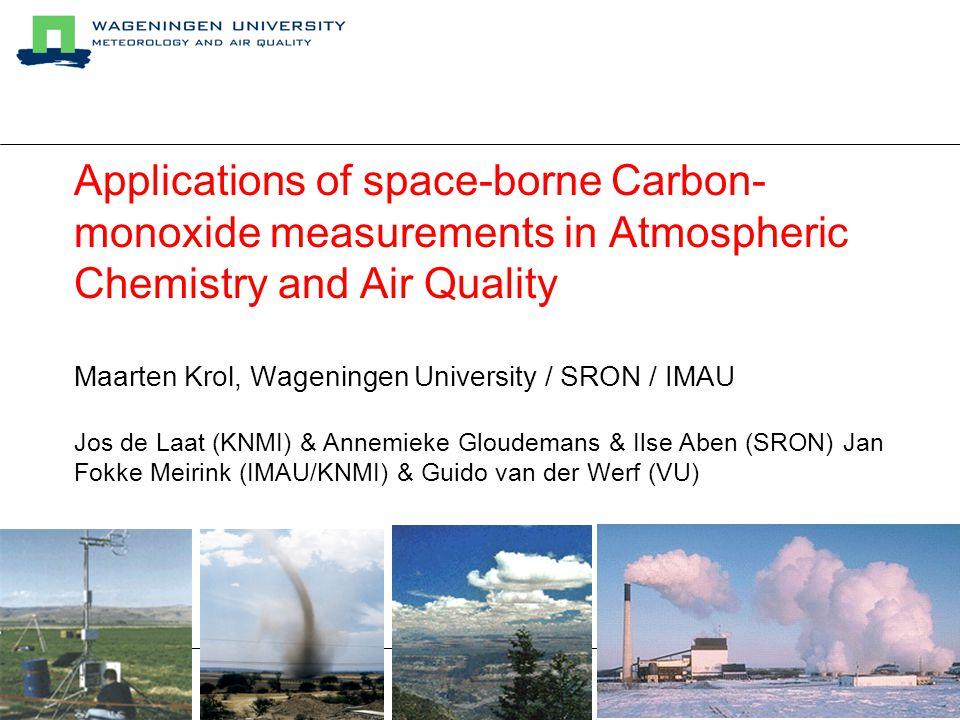 Applications of space-borne Carbon- monoxide measurements in Atmospheric Chemistry and Air Quality Maarten Krol, Wageningen University / SRON / IMAU Jos de Laat (KNMI) & Annemieke Gloudemans & Ilse Aben (SRON) Jan Fokke Meirink (IMAU/KNMI) & Guido van der Werf (VU)