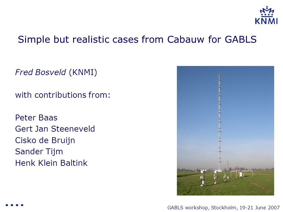 GABLS workshop, Stockholm, 19-21 June 2007 Content - Next steps in GABLS - Case selection from Cabauw - Available Observations - First (HIRLAM) model results - Boundary conditions - Proposal
